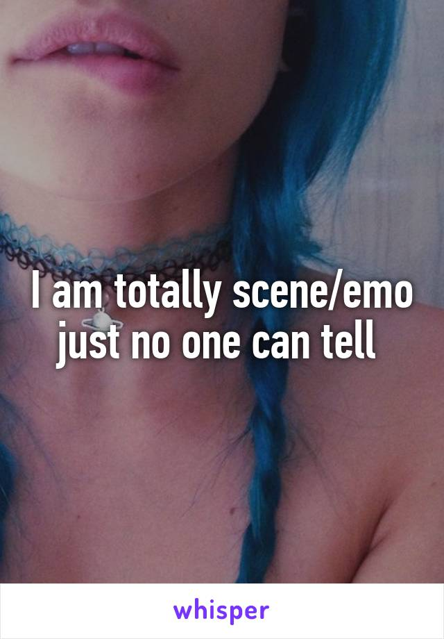 I am totally scene/emo just no one can tell