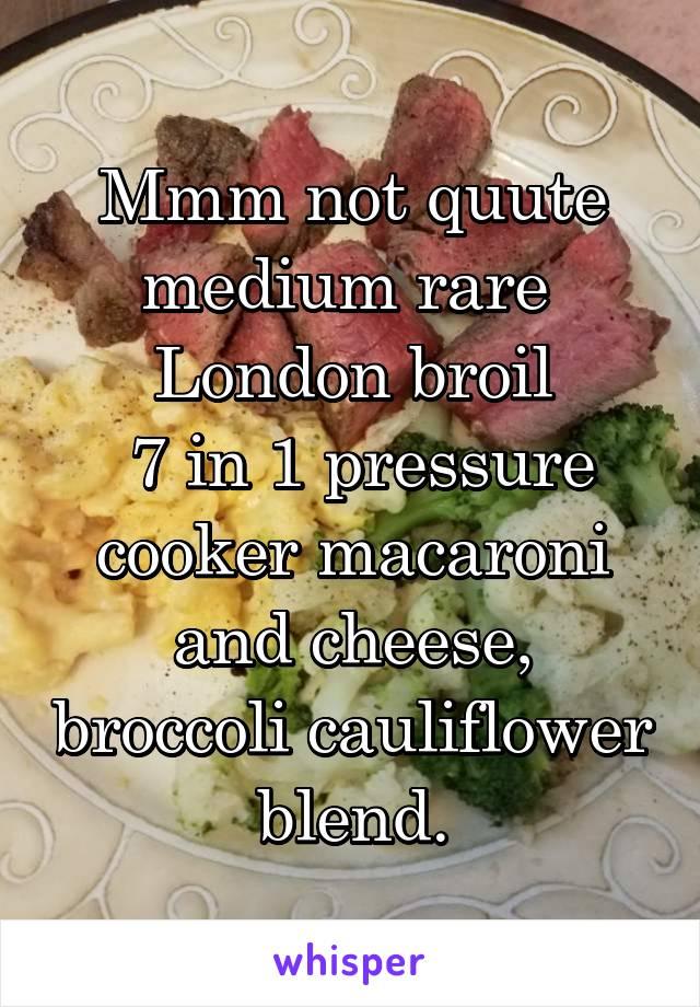 Mmm not quute medium rare  London broil  7 in 1 pressure cooker macaroni and cheese, broccoli cauliflower  blend.