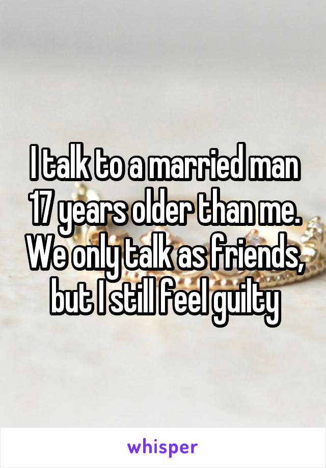 I talk to a married man 17 years older than me. We only talk as friends, but I still feel guilty