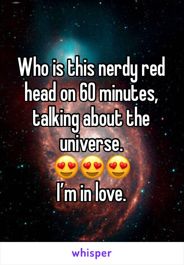 Who is this nerdy red head on 60 minutes, talking about the universe.   😍😍😍 I'm in love.