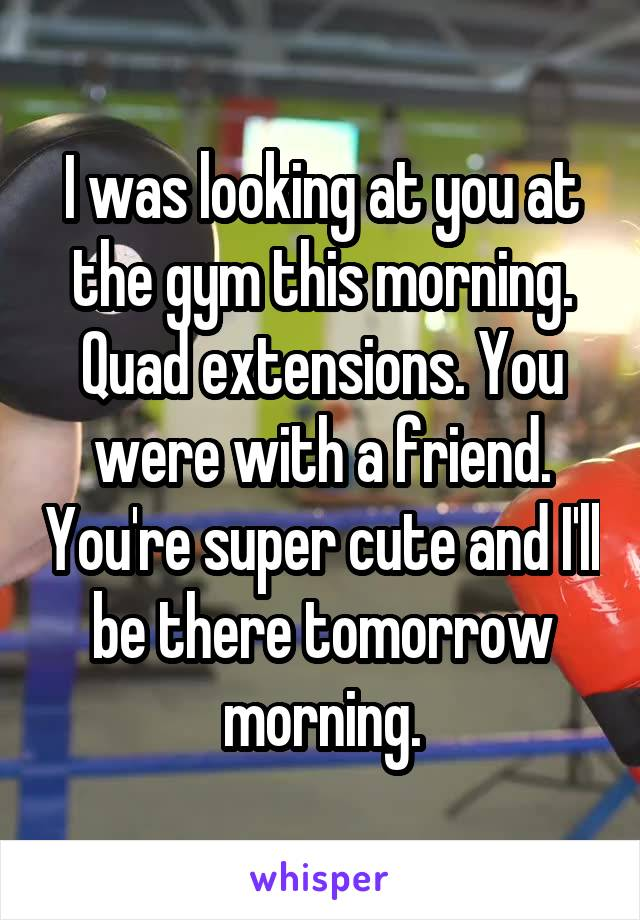 I was looking at you at the gym this morning. Quad extensions. You were with a friend. You're super cute and I'll be there tomorrow morning.