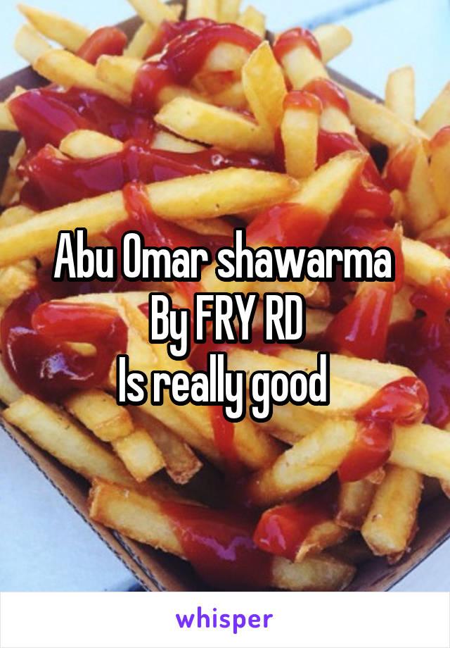 Abu Omar shawarma  By FRY RD Is really good