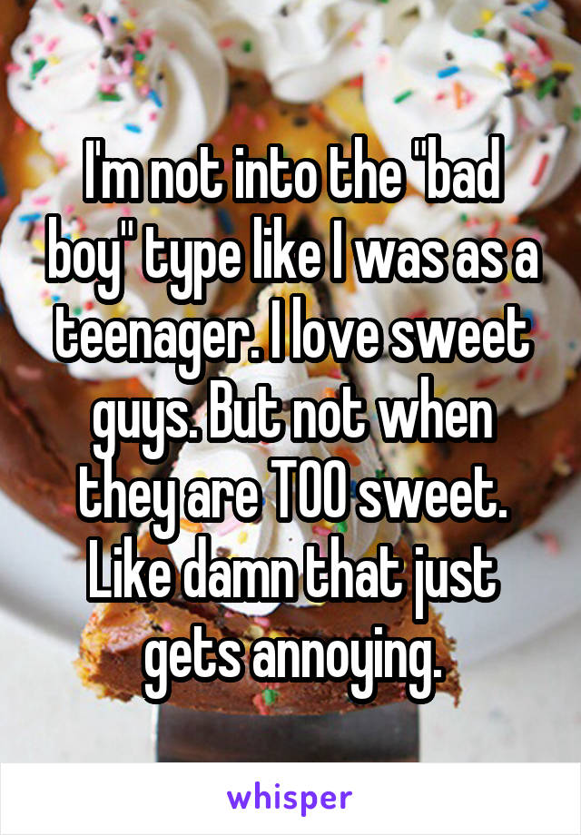 "I'm not into the ""bad boy"" type like I was as a teenager. I love sweet guys. But not when they are TOO sweet. Like damn that just gets annoying."