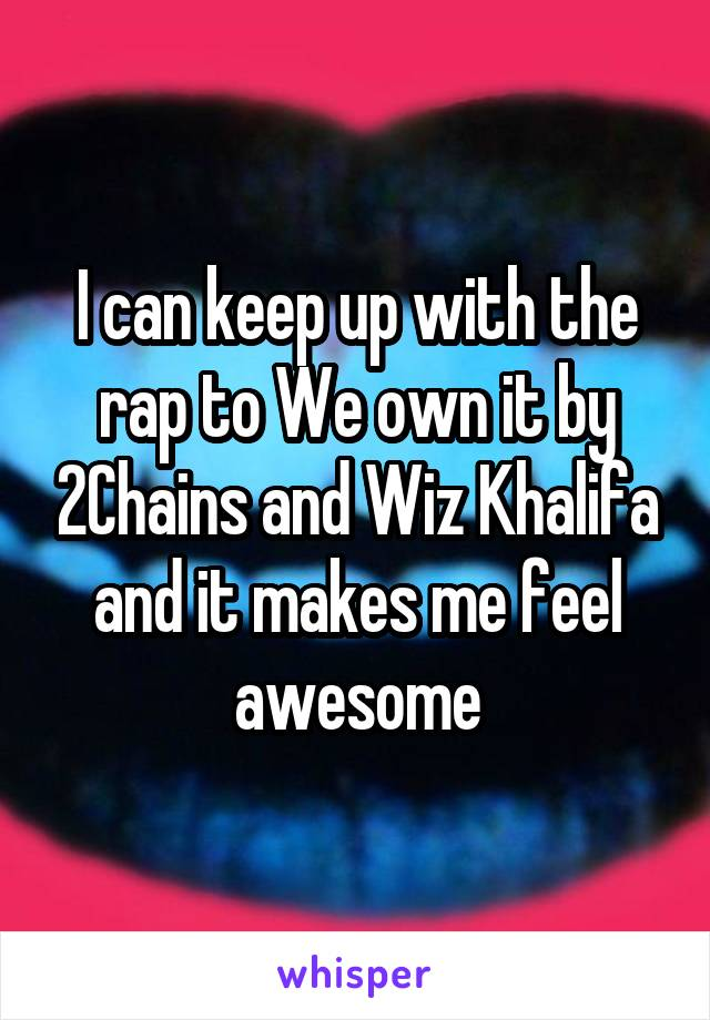 I can keep up with the rap to We own it by 2Chains and Wiz Khalifa and it makes me feel awesome