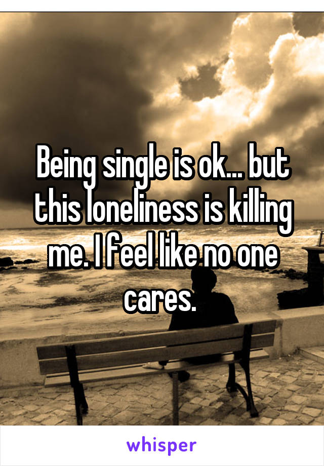 Being single is ok... but this loneliness is killing me. I feel like no one cares.