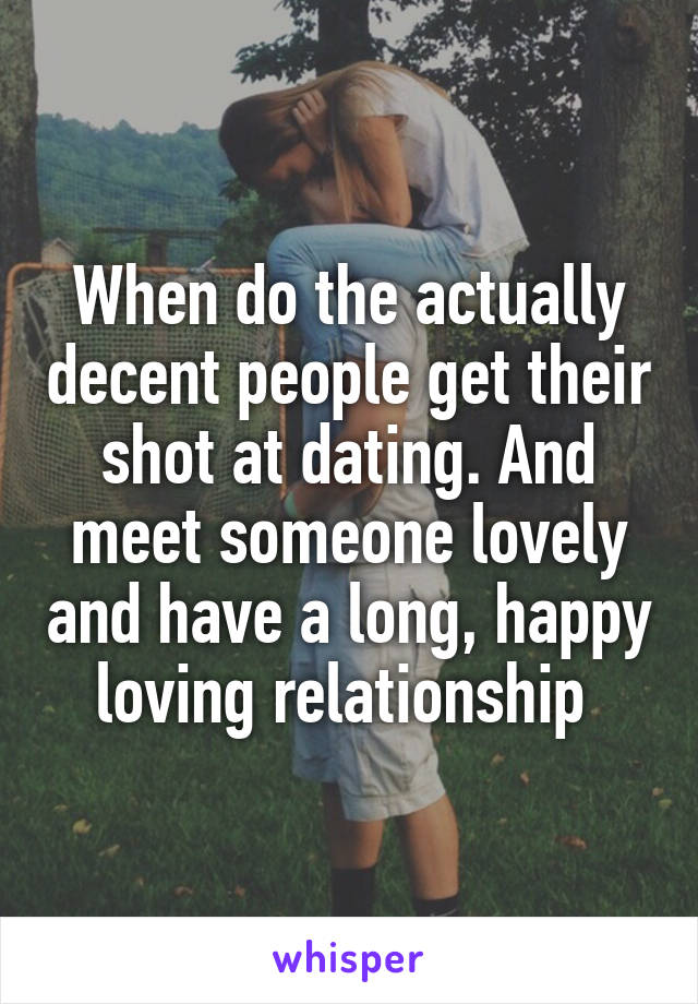 When do the actually decent people get their shot at dating. And meet someone lovely and have a long, happy loving relationship