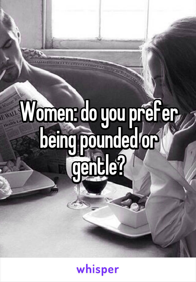 Women: do you prefer being pounded or gentle?