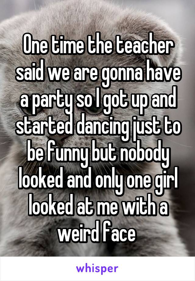 One time the teacher said we are gonna have a party so I got up and started dancing just to be funny but nobody looked and only one girl looked at me with a weird face
