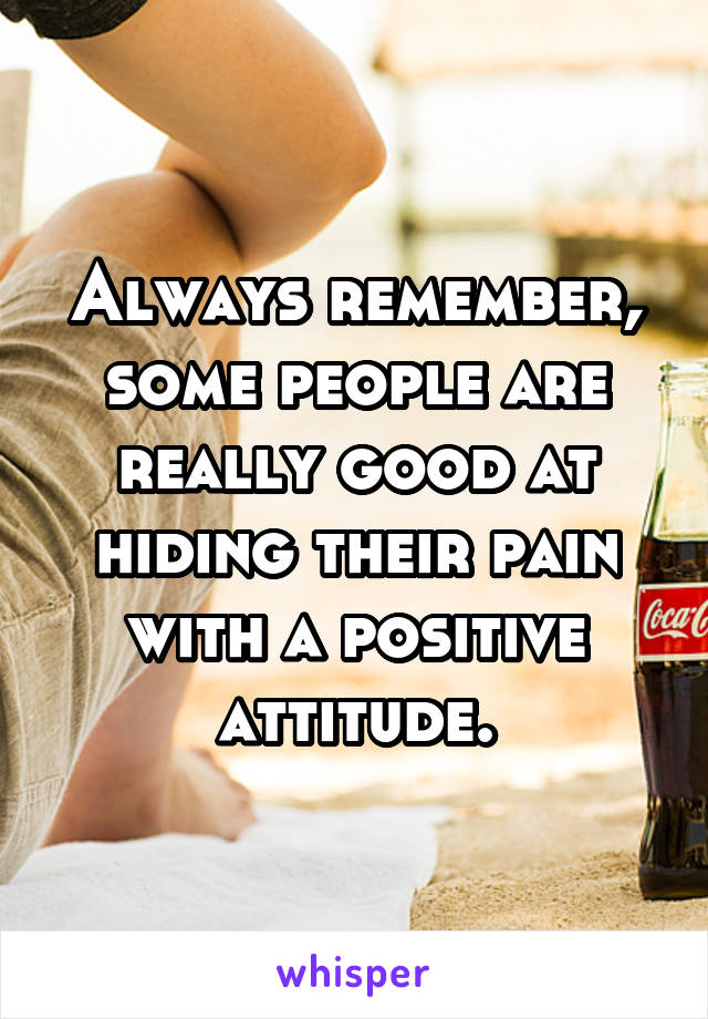 Always remember, some people are really good at hiding their pain with a positive attitude.