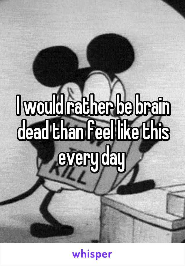 I would rather be brain dead than feel like this every day