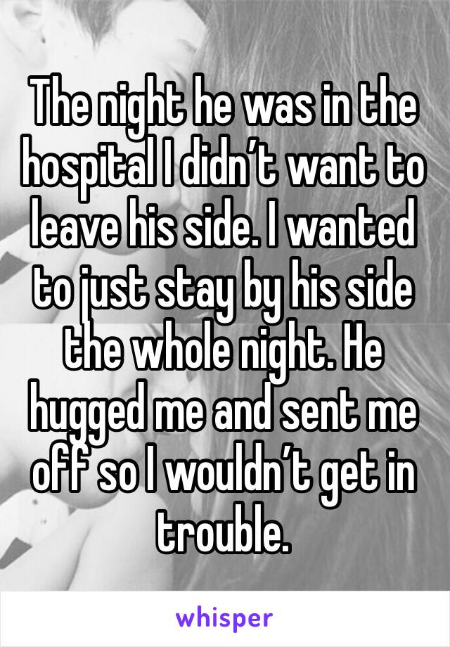 The night he was in the hospital I didn't want to leave his side. I wanted to just stay by his side the whole night. He hugged me and sent me off so I wouldn't get in trouble.