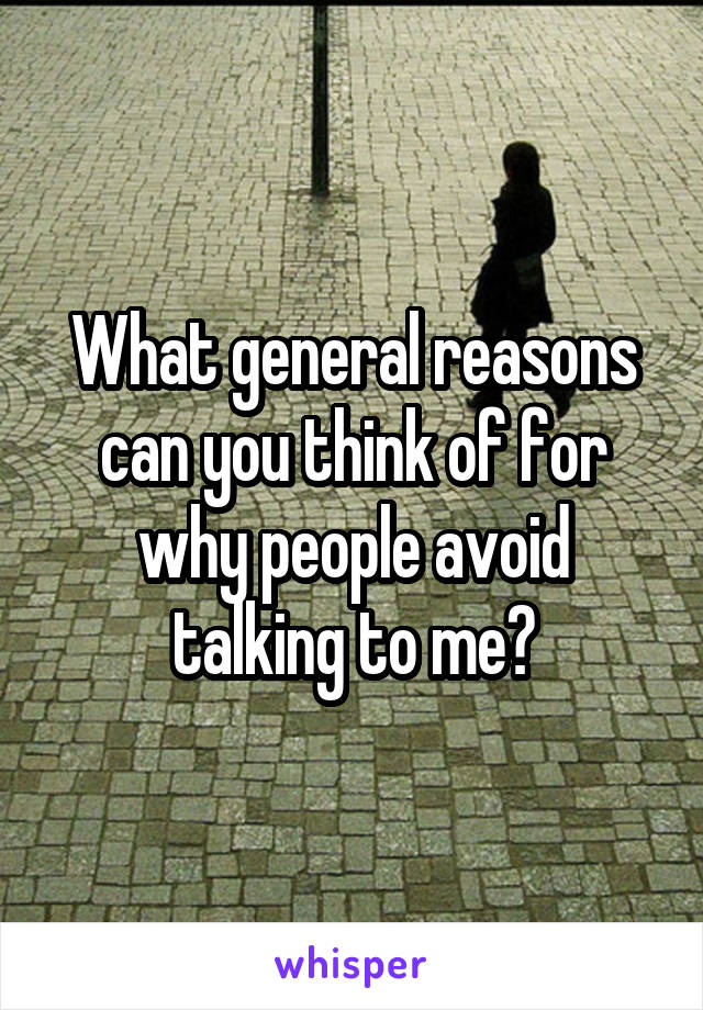 What general reasons can you think of for why people avoid talking to me?