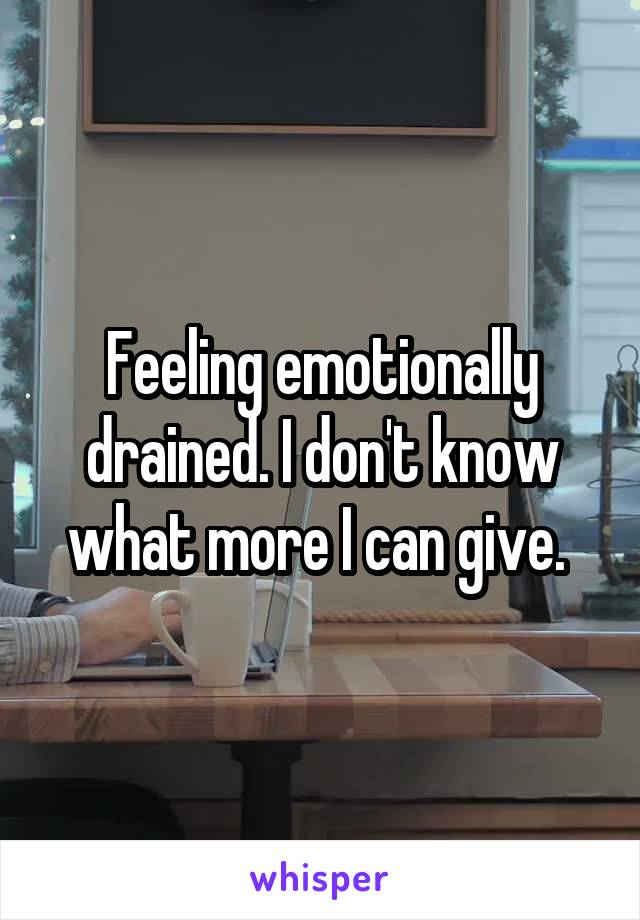Feeling emotionally drained. I don't know what more I can give.