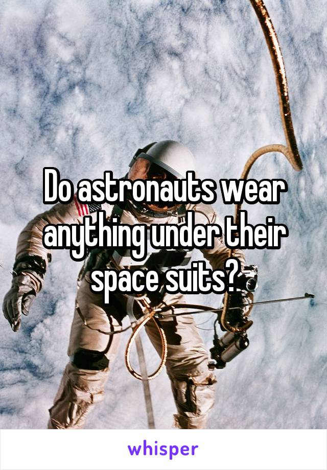 Do astronauts wear anything under their space suits?