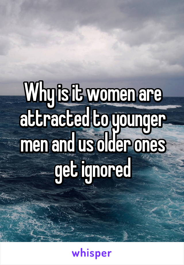 Why is it women are attracted to younger men and us older ones get ignored