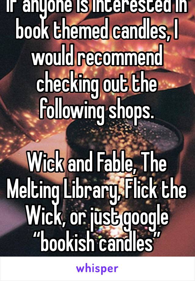 "If anyone is interested in book themed candles, I would recommend checking out the following shops.   Wick and Fable, The Melting Library, Flick the Wick, or just google ""bookish candles"""