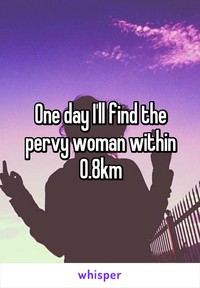 One day I'll find the pervy woman within 0.8km