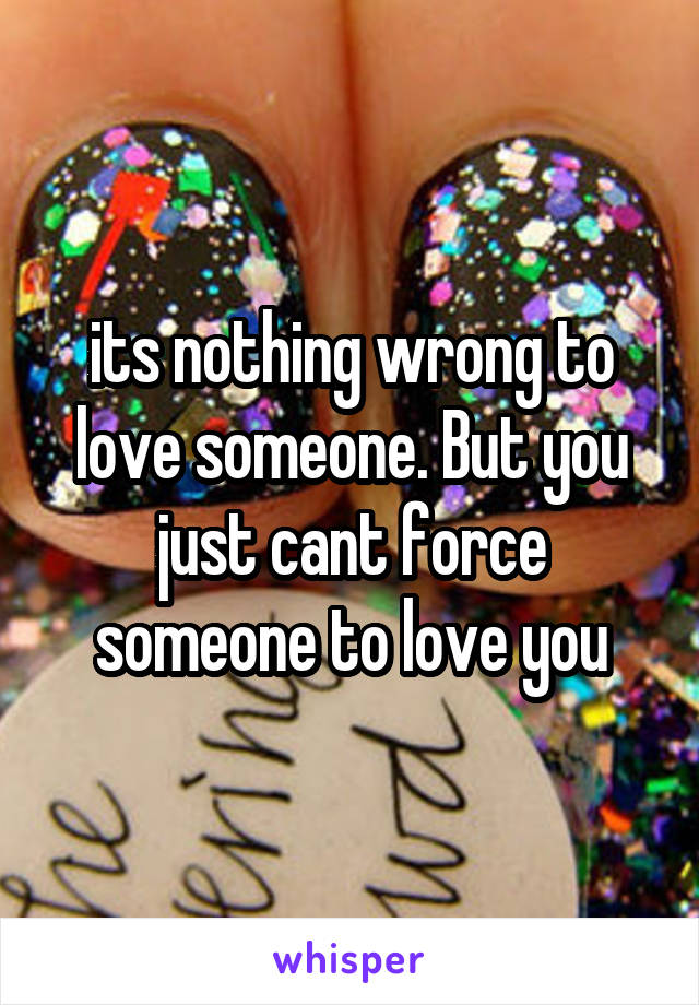 its nothing wrong to love someone. But you just cant force someone to love you