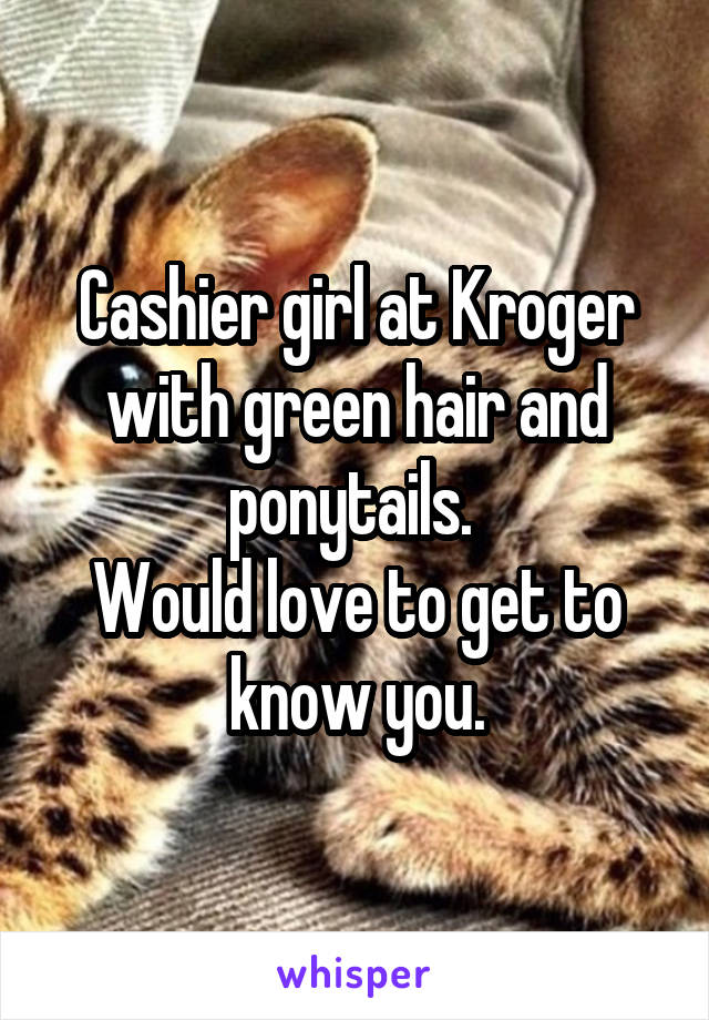 Cashier girl at Kroger with green hair and ponytails.  Would love to get to know you.