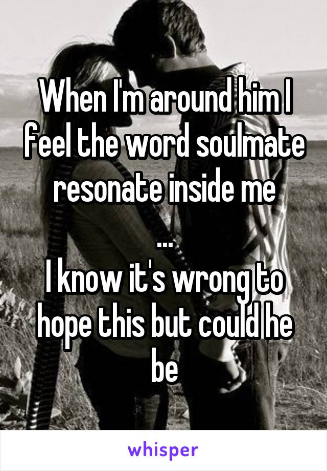 When I'm around him I feel the word soulmate resonate inside me ... I know it's wrong to hope this but could he be