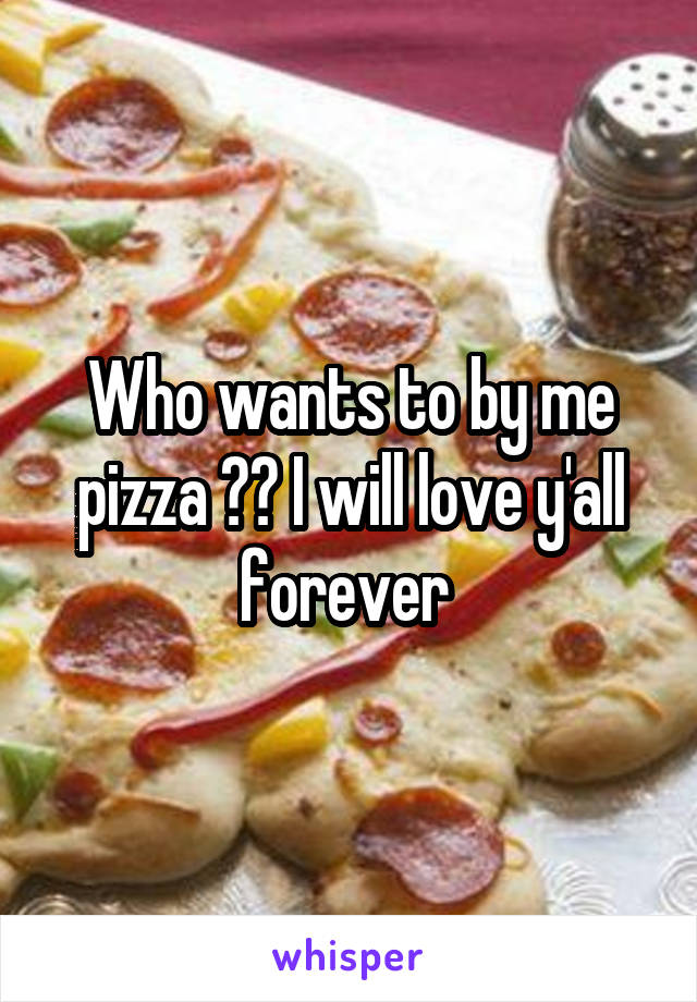 Who wants to by me pizza ?? I will love y'all forever
