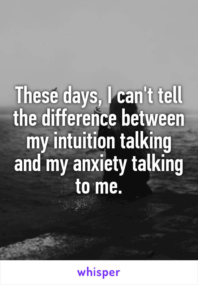 These days, I can't tell the difference between my intuition talking and my anxiety talking to me.
