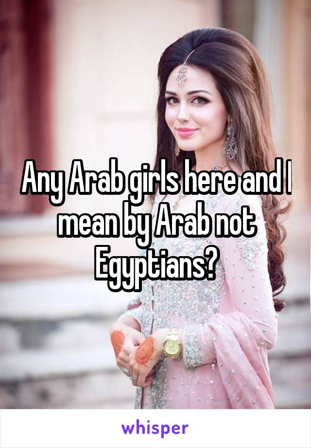 Any Arab girls here and I mean by Arab not Egyptians?