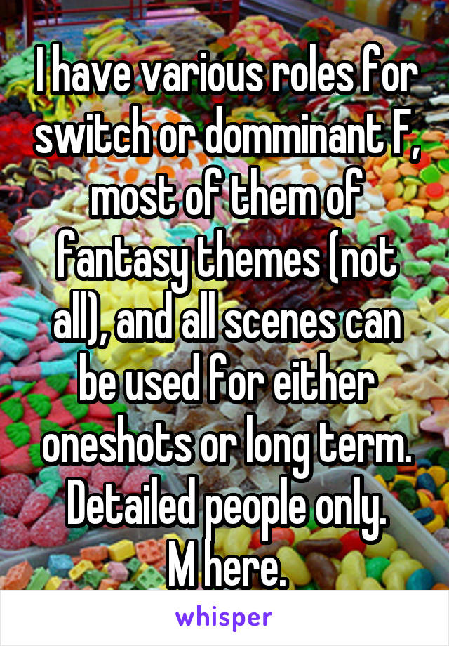 I have various roles for switch or domminant F, most of them of fantasy themes (not all), and all scenes can be used for either oneshots or long term. Detailed people only. M here.