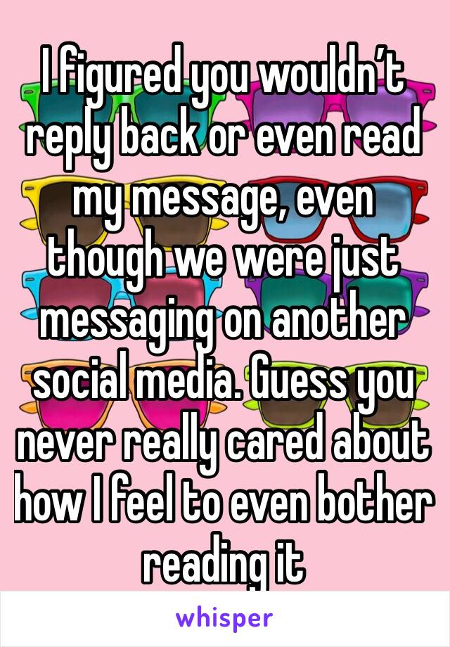 I figured you wouldn't reply back or even read my message, even though we were just messaging on another social media. Guess you never really cared about how I feel to even bother reading it