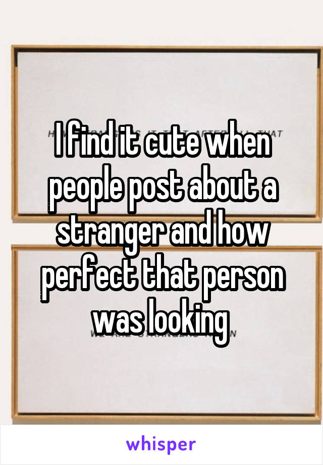 I find it cute when people post about a stranger and how perfect that person was looking