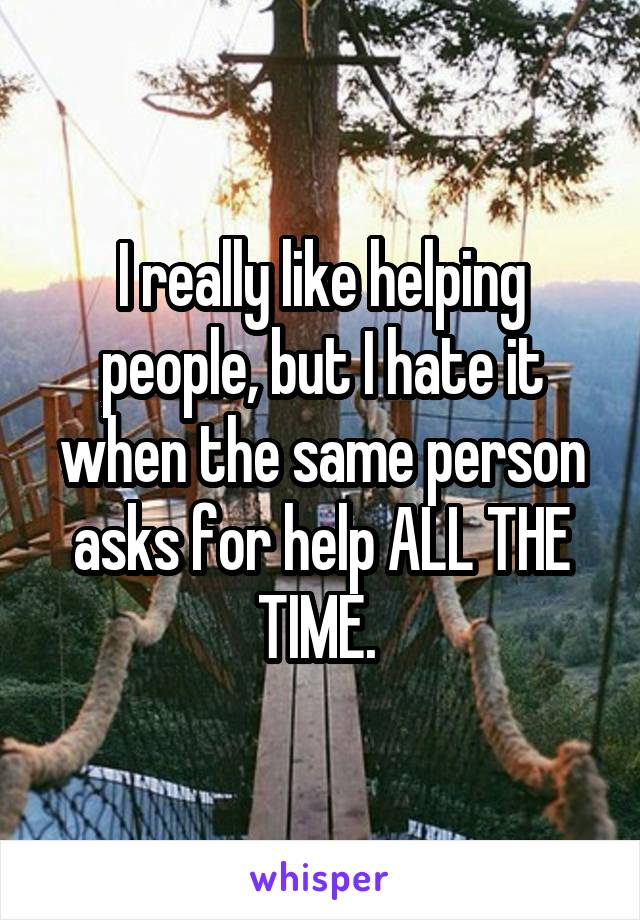 I really like helping people, but I hate it when the same person asks for help ALL THE TIME.