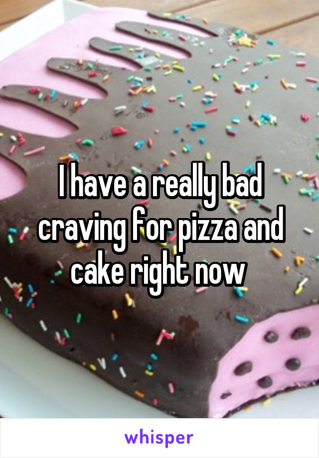 I have a really bad craving for pizza and cake right now