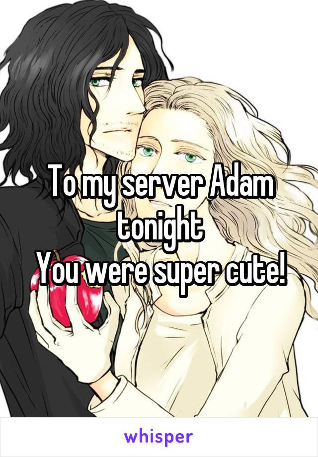 To my server Adam tonight You were super cute!