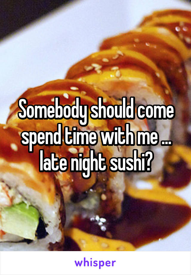 Somebody should come spend time with me ... late night sushi?