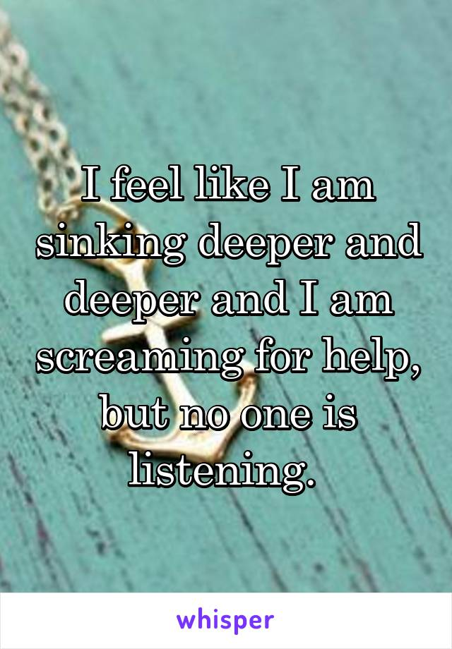 I feel like I am sinking deeper and deeper and I am screaming for help, but no one is listening.