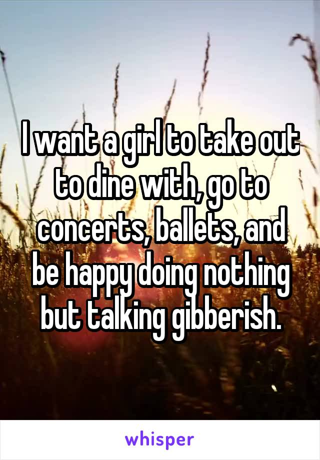 I want a girl to take out to dine with, go to concerts, ballets, and be happy doing nothing but talking gibberish.