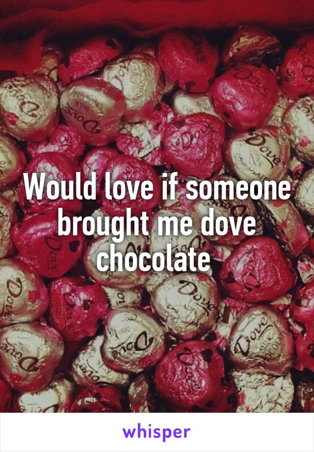 Would love if someone brought me dove chocolate