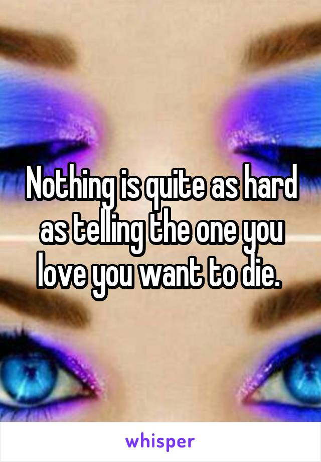 Nothing is quite as hard as telling the one you love you want to die.