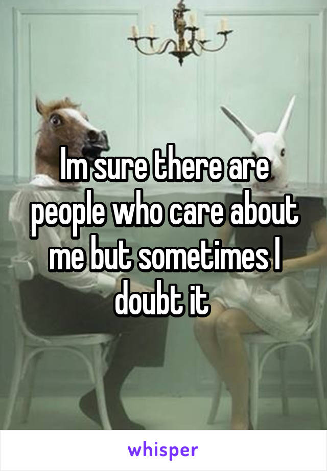 Im sure there are people who care about me but sometimes I doubt it