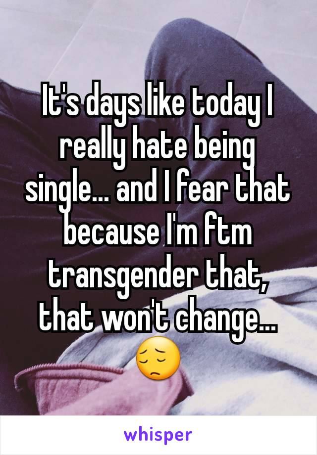 It's days like today I really hate being single... and I fear that because I'm ftm transgender that, that won't change... 😔