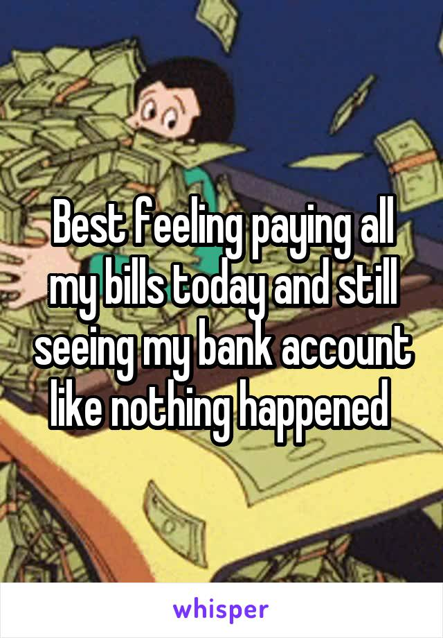 Best feeling paying all my bills today and still seeing my bank account like nothing happened