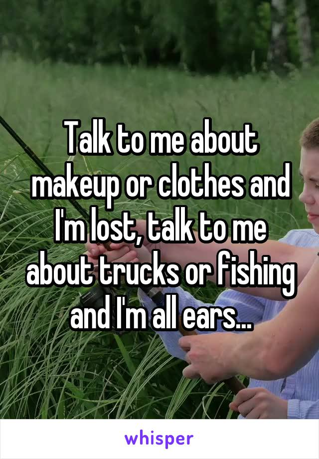 Talk to me about makeup or clothes and I'm lost, talk to me about trucks or fishing and I'm all ears...