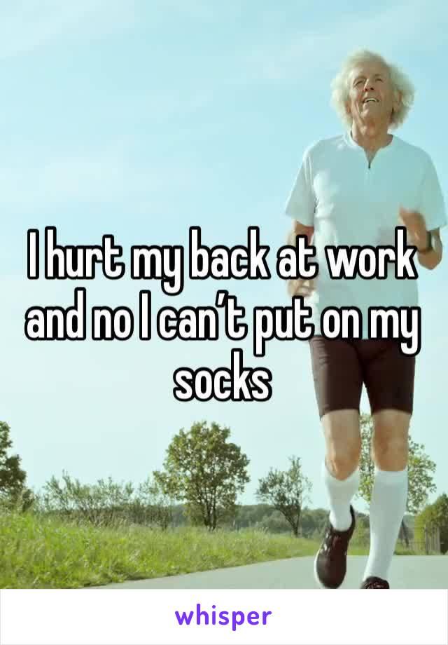 I hurt my back at work and no I can't put on my socks