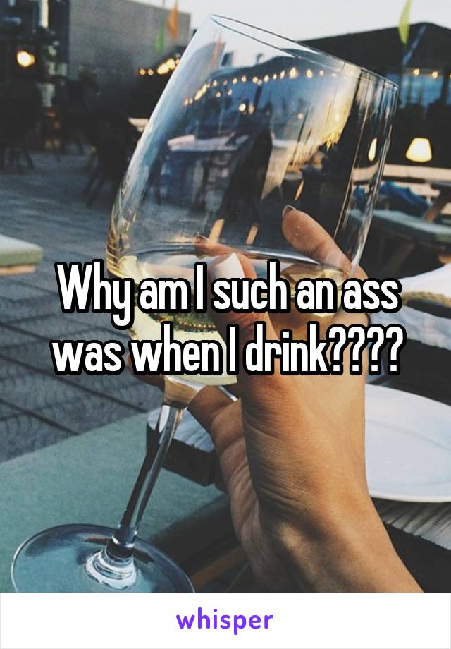 Why am I such an ass was when I drink????