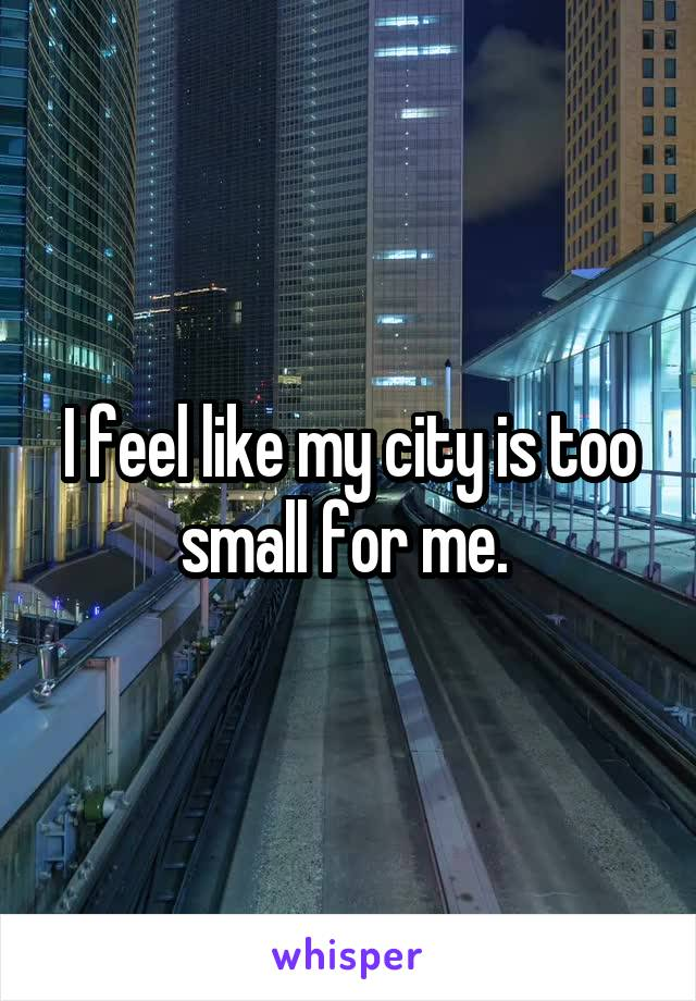 I feel like my city is too small for me.