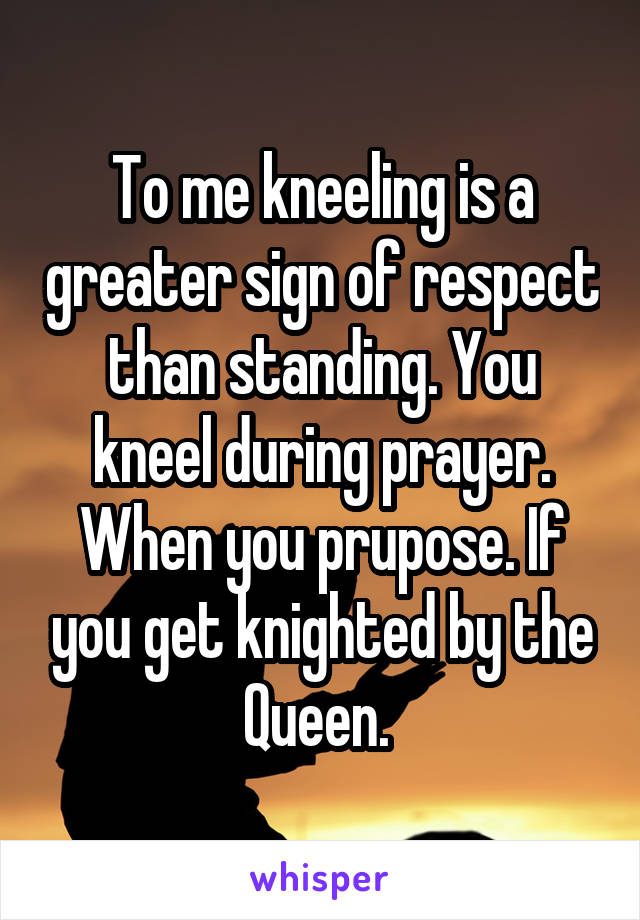 To me kneeling is a greater sign of respect than standing. You kneel during prayer. When you prupose. If you get knighted by the Queen.