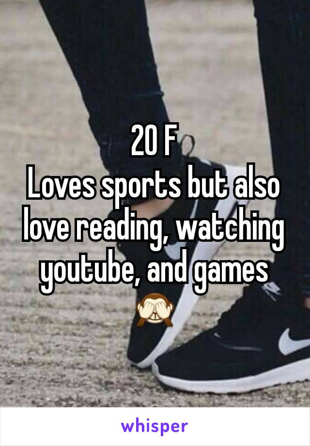 20 F Loves sports but also love reading, watching youtube, and games 🙈