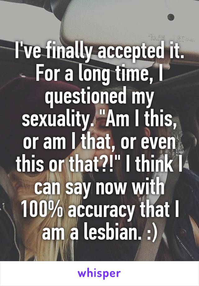 "I've finally accepted it. For a long time, I questioned my sexuality. ""Am I this, or am I that, or even this or that?!"" I think I can say now with 100% accuracy that I am a lesbian. :)"