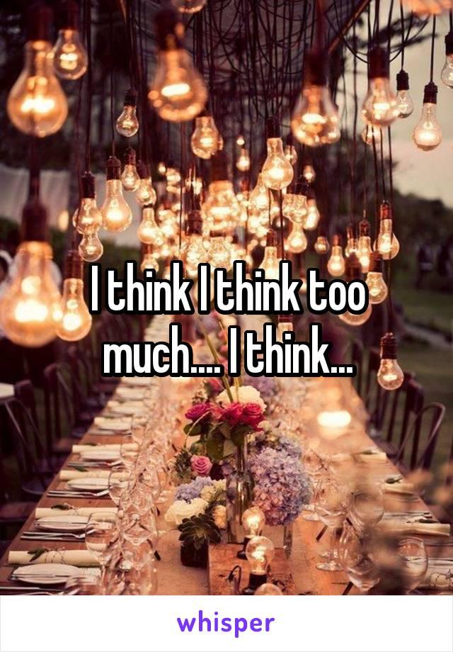 I think I think too much.... I think...