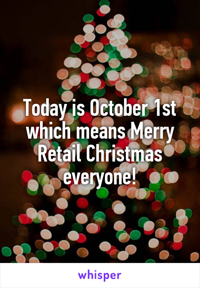 Today is October 1st which means Merry Retail Christmas everyone!